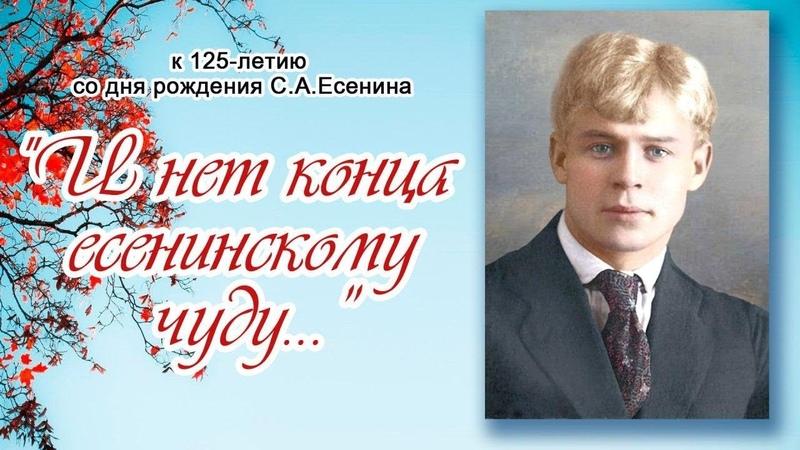 И нет конца есенинскому чуду К 125 летию со дня рождения С А Есенина