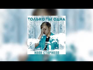 Иван Стариков Только ты Одна