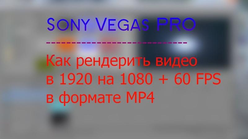 Sony Vegas PRO Как рендерить 1920 на 1080 60 FPS