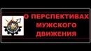 О ПЕРСПЕКТИВАХ МУЖСКОГО ДВИЖЕНИЯ | МД И околоМД | МУЖСКОЕ ДВИЖЕНИЕ В РОССИИ