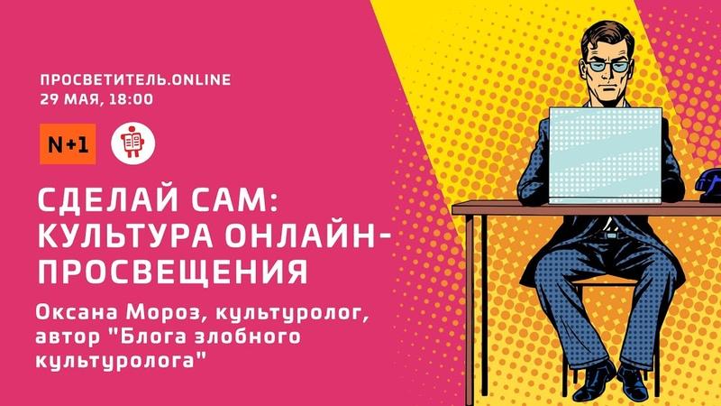 Просветитель Online Оксана Мороз Сделай сам культура онлайн просвещения