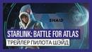 STARLINK BATTLE FOR ATLAS ТРЕЙЛЕР ПИЛОТА ШЭЙД