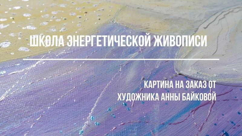 Школа энергетической живописи. Картина на заказ от художника Анны Байковой.