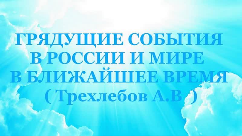 ГРЯДУЩИЕ СОБЫТИЯ В РОССИИ И МИРЕ В БЛИЖАЙШЕЕ ВРЕМЯ Трехлебов А В Декабрь 2012 г