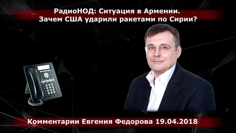 Радио НОД: Ситуация в Армении. Зачем США ударили ракетами по Сирии? Евгений Федоров 19.04.18