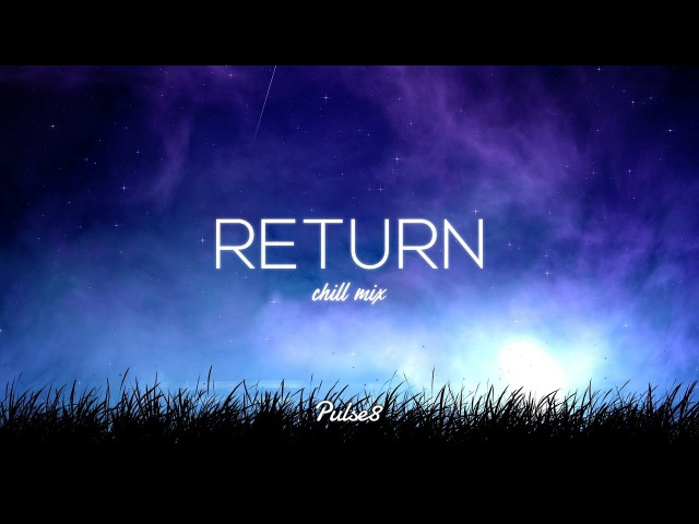 Chill Mix - 'Return' by Pulse8 [1 Hour Mix]