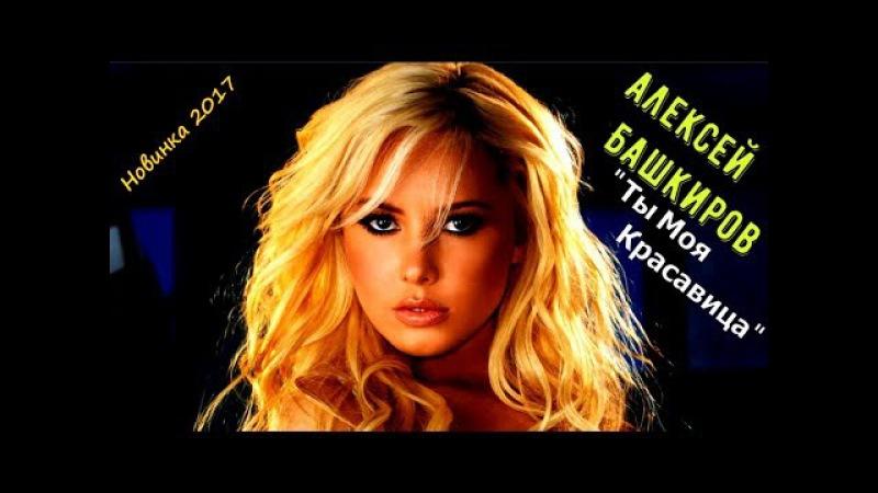 Очень красивая Песня Алексей Башкиров 💕 Ты Моя Красавица 💕 Новинка 2017