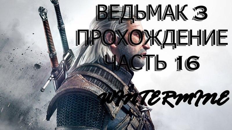 Ведьмак 3: Дикая охота Прохождение часть 16 (The Witcher 3: Wild Hunt)