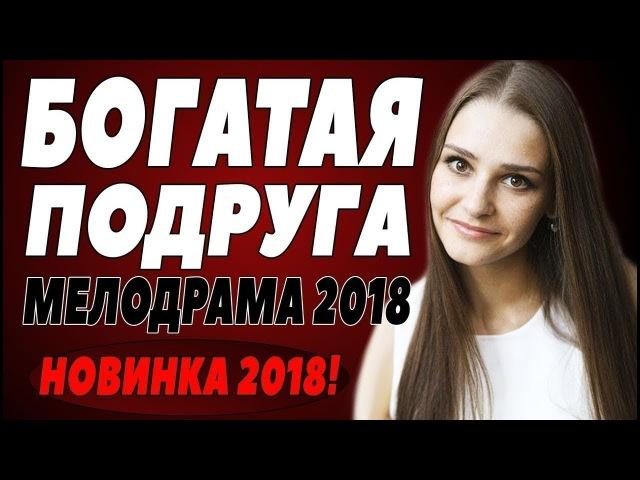 ПРЕМЬЕРА 2018 СРАЗИЛА БОГАТЫХ БОГАТАЯ ПОДРУГА Русские мелодрамы 2018 новинки, фильмы 2018 HD