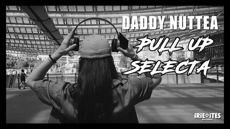 Daddy Nuttea Pull Up Selecta Irie Ites Records