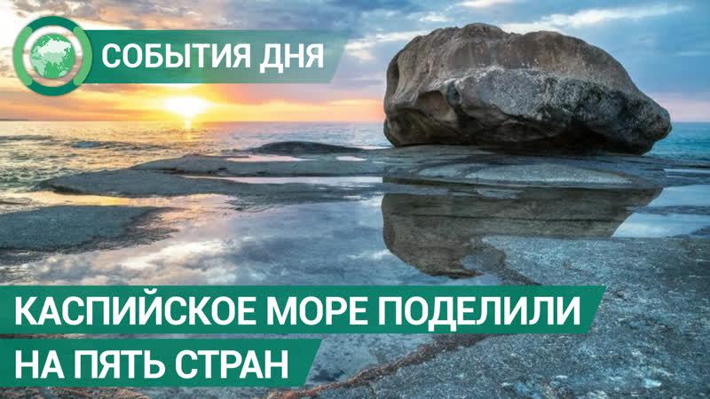 Каспийское море поделили на пять стран. События дня. ФАН-ТВ