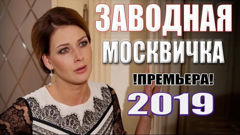 НОВАЯ премьера очень многих завлекла! ЗАВОДНАЯ МОСКВИЧКА Русские мелодрамы 2019 новинки сериалы HD