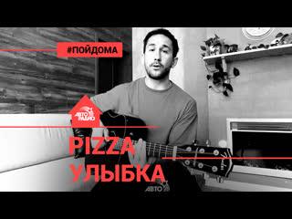 PIZZA - Улыбка (проект Авторадио Пой Дома) acoustic version