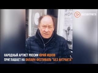 Народный артист России Юрий Ицков приглашает на онлайн фестиваль Без антракта