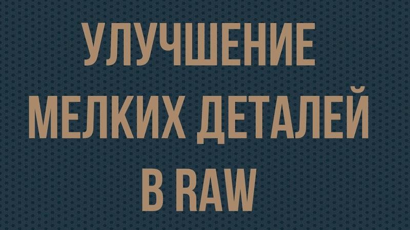 Улучшение мелких деталей в RAW