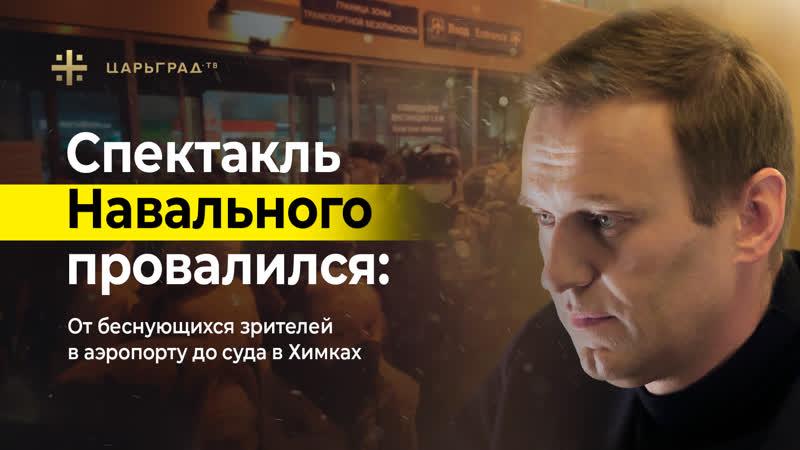 Спектакль Навального провалился От беснующихся зрителей в аэропорту до суда в Химках