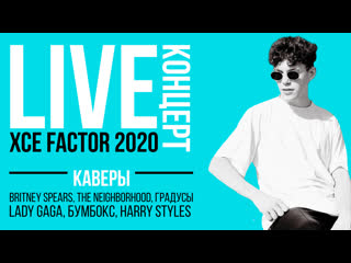 LIVE 20:00 XCE FACTOR — КАВЕРЫ НА BRITNEY SPEARS, LADY GAGA, THE NEIGHBORHOOD, БУМБОКС, HARRY STYLES