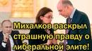 Михалков раскрыл страшную правду о либеральной элите!