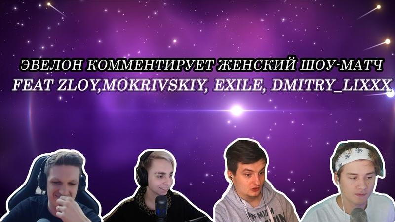 EVELONE КОММЕНТИРУЕТ ЖЕНСКИЙ ШОУ МАТЧ feat ZLOY mokrivskiy EXILE Dmitry Lixxx