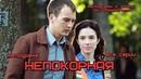 НЕПОКОРНАЯ остросюжетная мелодрама все 8 серий сериал кино фильм смотреть новые российские мелодрамы